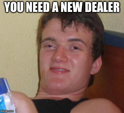 10 Guy Meme | YOU NEED A NEW DEALER | image tagged in memes,10 guy | made w/ Imgflip meme maker