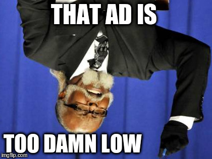 Too Damn High Meme | THAT AD IS TOO DAMN LOW | image tagged in memes,too damn high | made w/ Imgflip meme maker