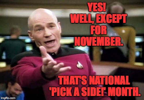 Picard Wtf Meme | YES!  WELL, EXCEPT FOR NOVEMBER. THAT'S NATIONAL 'PICK A SIDE!' MONTH. | image tagged in memes,picard wtf | made w/ Imgflip meme maker