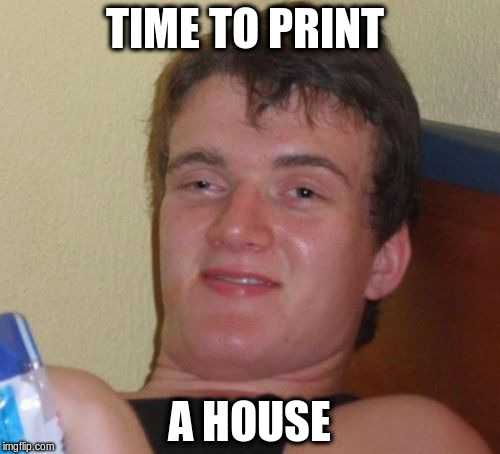 10 Guy Meme | TIME TO PRINT A HOUSE | image tagged in memes,10 guy | made w/ Imgflip meme maker