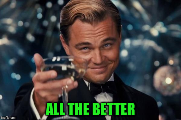 Leonardo Dicaprio Cheers Meme | ALL THE BETTER | image tagged in memes,leonardo dicaprio cheers | made w/ Imgflip meme maker