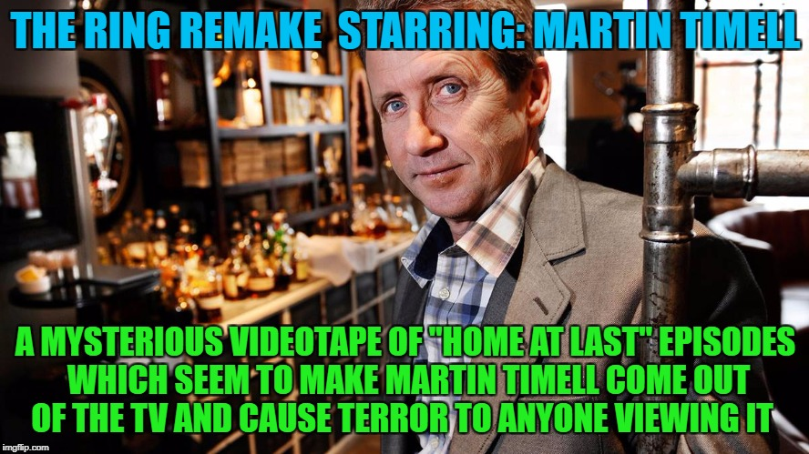 "THE RING REMAKE  STARRING: MARTIN TIMELL A MYSTERIOUS VIDEOTAPE OF ""HOME AT LAST"" EPISODES WHICH SEEM TO MAKE MARTIN TIMELL COME OUT OF THE  