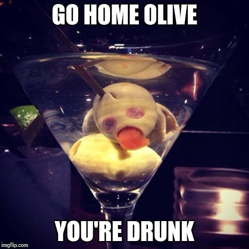 You're soaking up too much alcohol | GO HOME OLIVE YOU'RE DRUNK | image tagged in drunk,pipe_picasso,go home | made w/ Imgflip meme maker