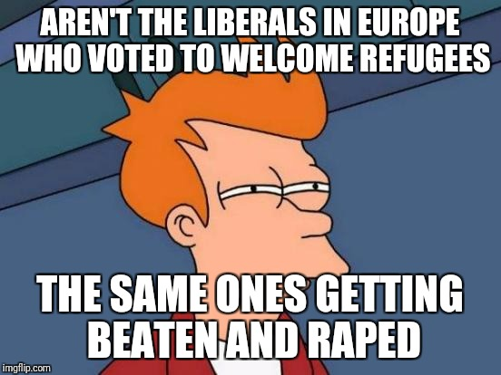 Futurama Fry Meme | AREN'T THE LIBERALS IN EUROPE WHO VOTED TO WELCOME REFUGEES THE SAME ONES GETTING BEATEN AND **PED | image tagged in memes,futurama fry | made w/ Imgflip meme maker