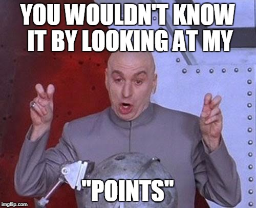 "Dr Evil Laser Meme | YOU WOULDN'T KNOW IT BY LOOKING AT MY ""POINTS"" 