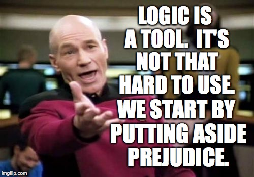Picard Wtf Meme | LOGIC IS A TOOL.  IT'S NOT THAT HARD TO USE. WE START BY PUTTING ASIDE PREJUDICE. | image tagged in memes,picard wtf | made w/ Imgflip meme maker