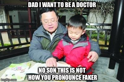 DAD I WANT TO BE A DOCTOR NO SON THIS IS NOT HOW YOU PRONOUNCE FAKER | image tagged in futur dads be like | made w/ Imgflip meme maker