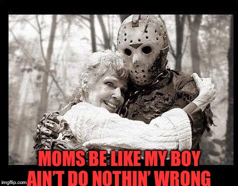 A mother's love is never ending (sometimes) | MOMS BE LIKE MY BOY AIN'T DO NOTHIN' WRONG | image tagged in horror,stupid,funny,jason voorhees | made w/ Imgflip meme maker