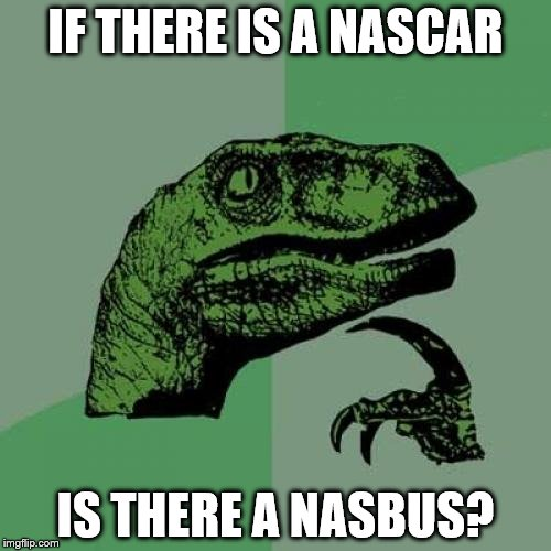 Philosoraptor Meme | IF THERE IS A NASCAR IS THERE A NASBUS? | image tagged in memes,philosoraptor | made w/ Imgflip meme maker