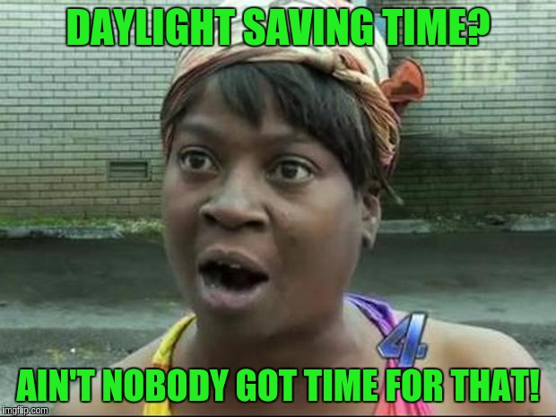 Ain't Nobody Got Time for That | DAYLIGHT SAVING TIME? AIN'T NOBODY GOT TIME FOR THAT! | image tagged in ain't nobody got time for that | made w/ Imgflip meme maker