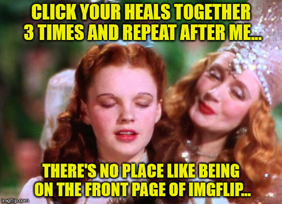 There's No Place Like... |  CLICK YOUR HEALS TOGETHER 3 TIMES AND REPEAT AFTER ME... THERE'S NO PLACE LIKE BEING ON THE FRONT PAGE OF IMGFLIP... | image tagged in dorothy,imgflip,memes,home | made w/ Imgflip meme maker
