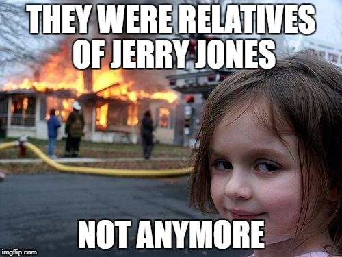 Disaster Girl Meme | THEY WERE RELATIVES OF JERRY JONES NOT ANYMORE | image tagged in memes,disaster girl | made w/ Imgflip meme maker