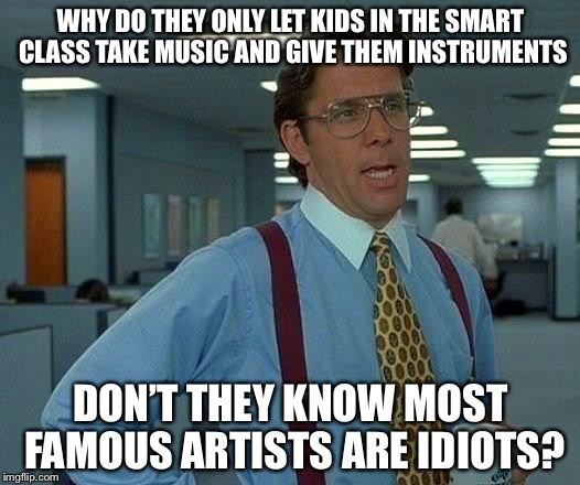 That Would Be Great Meme | WHY DO THEY ONLY LET KIDS IN THE SMART CLASS TAKE MUSIC AND GIVE THEM INSTRUMENTS DON'T THEY KNOW MOST FAMOUS ARTISTS ARE IDIOTS? | image tagged in memes,that would be great | made w/ Imgflip meme maker
