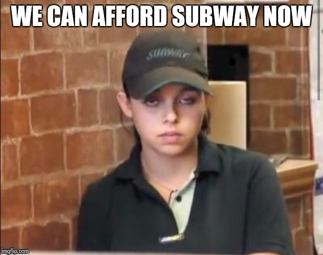 WE CAN AFFORD SUBWAY NOW | made w/ Imgflip meme maker