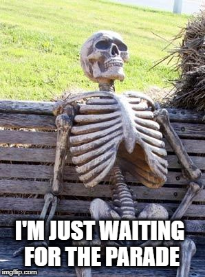 Waiting Skeleton Meme | I'M JUST WAITING FOR THE PARADE | image tagged in memes,waiting skeleton | made w/ Imgflip meme maker