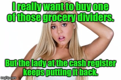 Dumb blonde | I really want to buy one of those grocery dividers. But the lady at the cash register keeps putting it back. | image tagged in dumb blonde | made w/ Imgflip meme maker