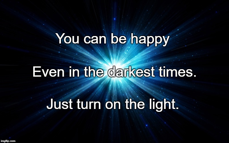 Light | You can be happy Just turn on the light. Even in the darkest times. | image tagged in light | made w/ Imgflip meme maker