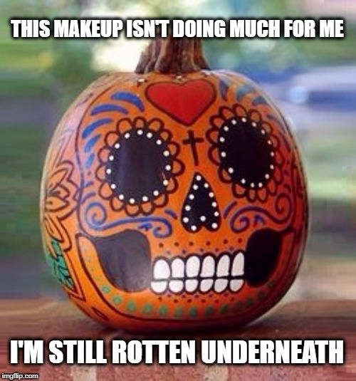 THIS MAKEUP ISN'T DOING MUCH FOR ME I'M STILL ROTTEN UNDERNEATH | image tagged in dia de los muertos,day of the dead,pumpkin,mary kay,avon,make up | made w/ Imgflip meme maker