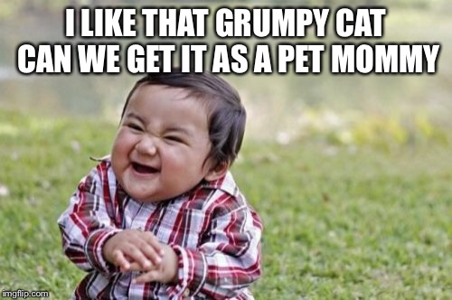 Evil Toddler Meme | I LIKE THAT GRUMPY CAT CAN WE GET IT AS A PET MOMMY | image tagged in memes,evil toddler | made w/ Imgflip meme maker
