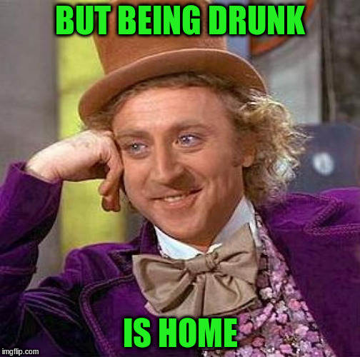 Creepy Condescending Wonka Meme | BUT BEING DRUNK IS HOME | image tagged in memes,creepy condescending wonka | made w/ Imgflip meme maker