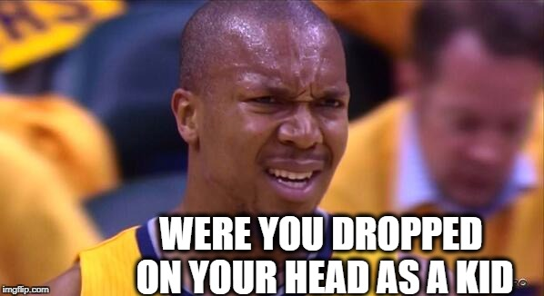 huh | WERE YOU DROPPED ON YOUR HEAD AS A KID | image tagged in huh | made w/ Imgflip meme maker