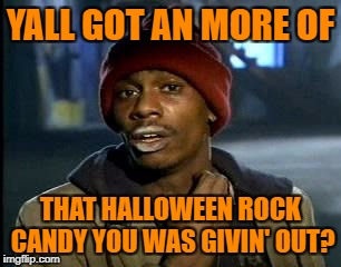 Y'all Got Any More Of That Meme | YALL GOT AN MORE OF THAT HALLOWEEN ROCK CANDY YOU WAS GIVIN' OUT? | image tagged in memes,yall got any more of | made w/ Imgflip meme maker