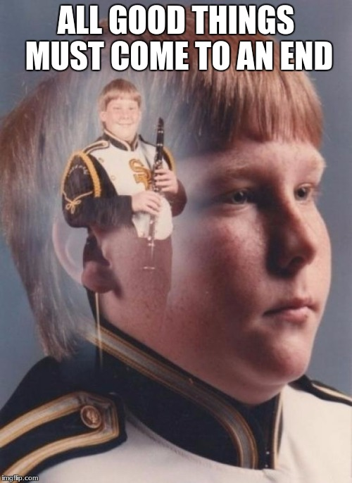 PTSD Clarinet Boy | ALL GOOD THINGS MUST COME TO AN END | image tagged in memes,ptsd clarinet boy | made w/ Imgflip meme maker