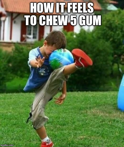 fail | HOW IT FEELS TO CHEW 5 GUM | image tagged in fail,lol,kid,kicking | made w/ Imgflip meme maker