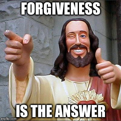 FORGIVENESS IS THE ANSWER | made w/ Imgflip meme maker