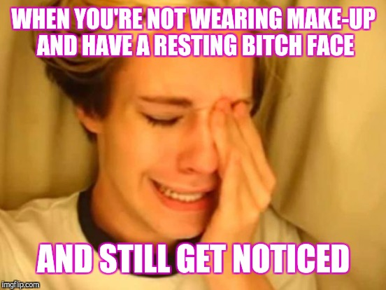 WHEN YOU'RE NOT WEARING MAKE-UP AND HAVE A RESTING B**CH FACE AND STILL GET NOTICED | made w/ Imgflip meme maker