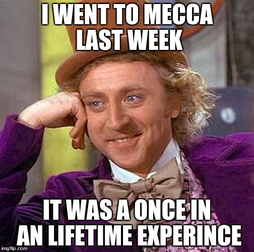 Muslims and their pilgrimage | I WENT TO MECCA LAST WEEK IT WAS A ONCE IN AN LIFETIME EXPERINCE | image tagged in memes,creepy condescending wonka | made w/ Imgflip meme maker