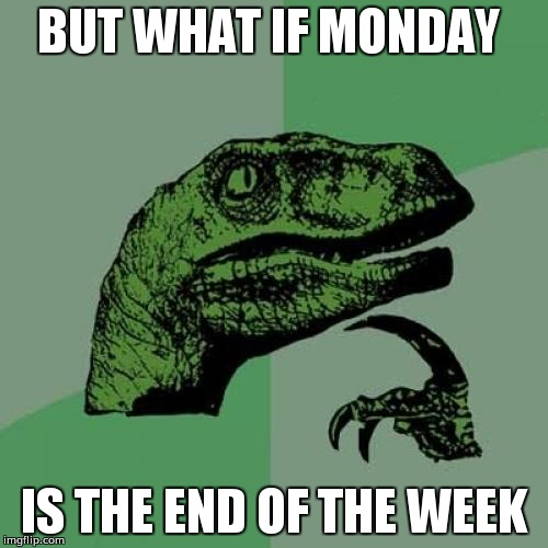 Philosoraptor Meme | BUT WHAT IF MONDAY IS THE END OF THE WEEK | image tagged in memes,philosoraptor | made w/ Imgflip meme maker