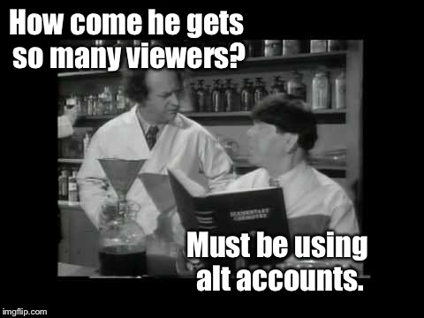How come he gets so many viewers? Must be using alt accounts. | made w/ Imgflip meme maker