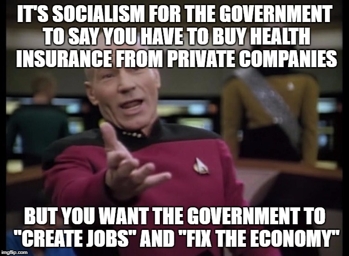 "IT'S SOCIALISM FOR THE GOVERNMENT TO SAY YOU HAVE TO BUY HEALTH INSURANCE FROM PRIVATE COMPANIES BUT YOU WANT THE GOVERNMENT TO ""CREATE JOBS 