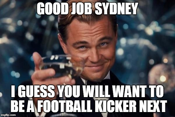Leonardo Dicaprio Cheers Meme | GOOD JOB SYDNEY I GUESS YOU WILL WANT TO BE A FOOTBALL KICKER NEXT | image tagged in memes,leonardo dicaprio cheers | made w/ Imgflip meme maker