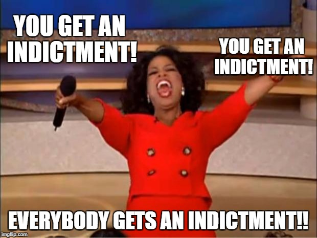 Everybody Gets an Indictment! | YOU GET AN INDICTMENT! EVERYBODY GETS AN INDICTMENT!! YOU GET AN INDICTMENT! | image tagged in oprah,indictment,oprah you get a | made w/ Imgflip meme maker