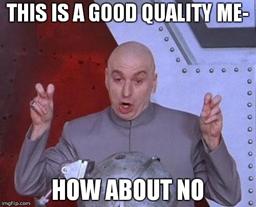 Dr Evil Laser Meme | THIS IS A GOOD QUALITY ME- HOW ABOUT NO | image tagged in memes,dr evil laser | made w/ Imgflip meme maker