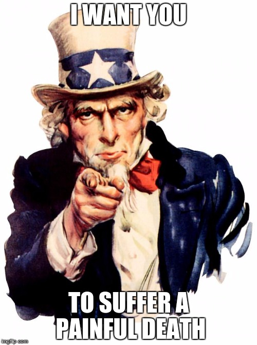 Uncle Sam Meme | I WANT YOU TO SUFFER A PAINFUL DEATH | image tagged in memes,uncle sam | made w/ Imgflip meme maker