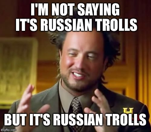 Ancient Aliens Meme | I'M NOT SAYING IT'S RUSSIAN TROLLS BUT IT'S RUSSIAN TROLLS | image tagged in memes,ancient aliens | made w/ Imgflip meme maker