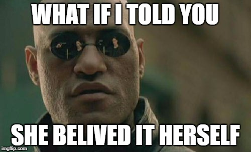 Matrix Morpheus Meme | WHAT IF I TOLD YOU SHE BELIVED IT HERSELF | image tagged in memes,matrix morpheus | made w/ Imgflip meme maker