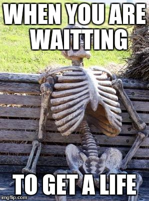 Waiting Skeleton Meme | WHEN YOU ARE  WAITTING TO GET A LIFE | image tagged in memes,waiting skeleton | made w/ Imgflip meme maker