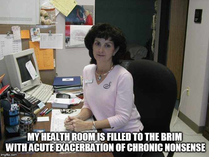 MY HEALTH ROOM IS FILLED TO THE BRIM WITH ACUTE EXACERBATION OF CHRONIC NONSENSE | image tagged in nurse | made w/ Imgflip meme maker