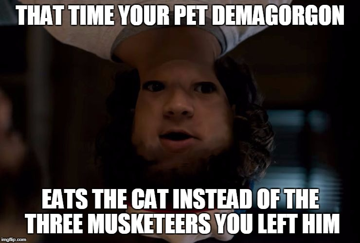 THAT TIME YOUR PET DEMAGORGON EATS THE CAT INSTEAD OF THE THREE MUSKETEERS YOU LEFT HIM | image tagged in stranger stranger things | made w/ Imgflip meme maker