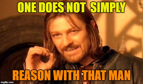 One Does Not Simply Meme | ONE DOES NOT  SIMPLY REASON WITH THAT MAN | image tagged in memes,one does not simply | made w/ Imgflip meme maker