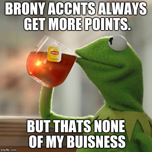 But Thats None Of My Business Meme | BRONY ACCNTS ALWAYS GET MORE POINTS. BUT THATS NONE OF MY BUISNESS | image tagged in memes,but thats none of my business,kermit the frog | made w/ Imgflip meme maker
