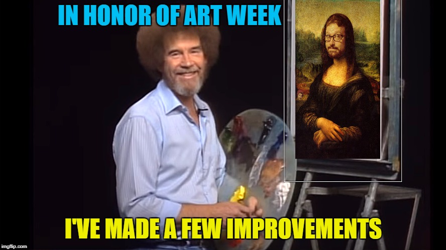 Moaning Lisa - Art week! A JBmemegeek and Sir_Unknown Event! | IN HONOR OF ART WEEK I'VE MADE A FEW IMPROVEMENTS | image tagged in bob ross,memes,art week,jbmemegeek,sir_unknown,mona lisa | made w/ Imgflip meme maker