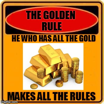 THE GOLDEN RULE HE WHO HAS ALL THE GOLD MAKES ALL THE RULES | made w/ Imgflip meme maker