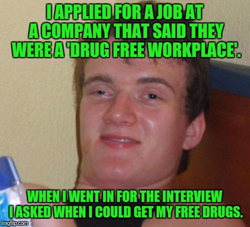 I haven't heard back from them... | I APPLIED FOR A JOB AT A COMPANY THAT SAID THEY WERE A 'DRUG FREE WORKPLACE'. WHEN I WENT IN FOR THE INTERVIEW I ASKED WHEN I COULD GET MY F | image tagged in memes,10 guy,drugs,work,application,job interview | made w/ Imgflip meme maker