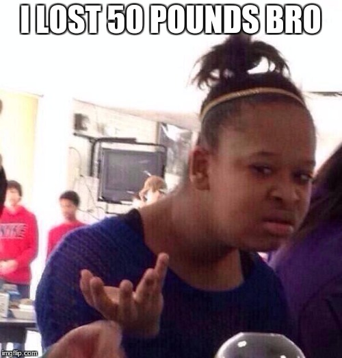 Black Girl Wat Meme | I LOST 50 POUNDS BRO | image tagged in memes,black girl wat | made w/ Imgflip meme maker