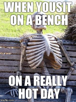 Waiting Skeleton Meme | WHEN YOUSIT ON A BENCH ON A REALLY HOT DAY | image tagged in memes,waiting skeleton | made w/ Imgflip meme maker